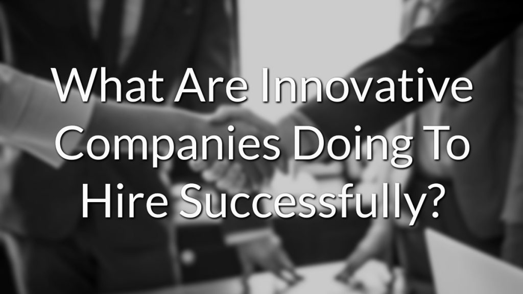 What Are Innovative Companies Doing To Hire Successfully?